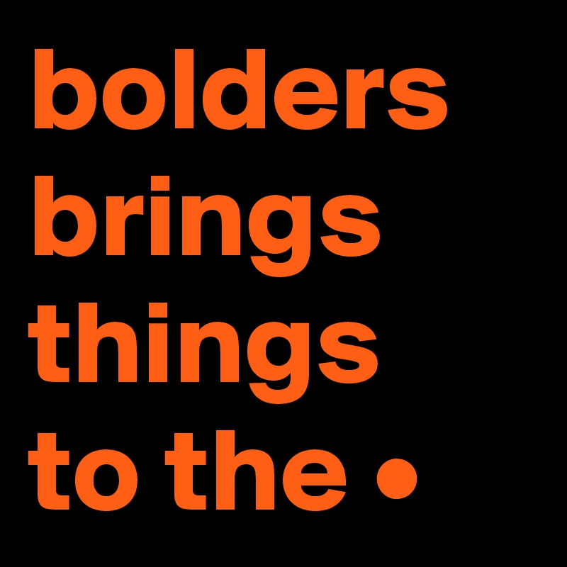 bolders brings things to the •