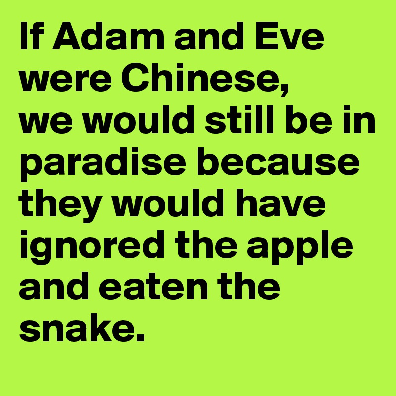 If Adam and Eve were Chinese,  we would still be in paradise because they would have ignored the apple and eaten the snake.