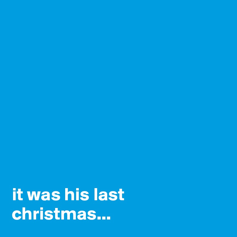 it was his last christmas...