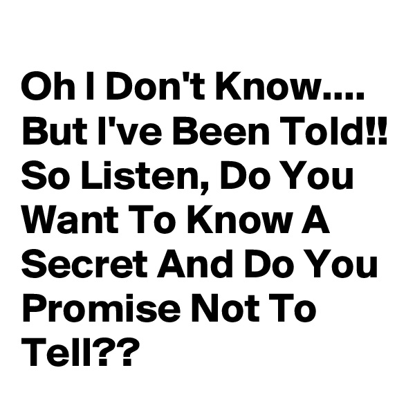 Oh I Don't Know.... But I've Been Told!! So Listen, Do You Want To Know A Secret And Do You Promise Not To Tell??