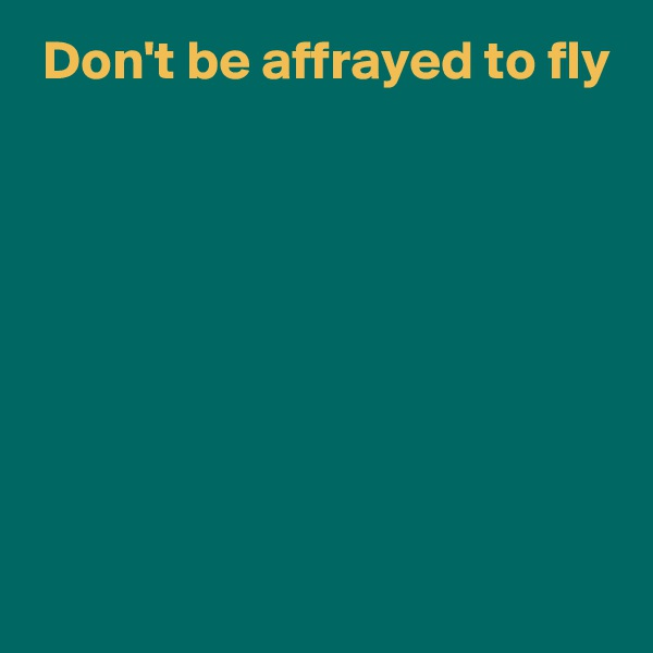 Don't be affrayed to fly