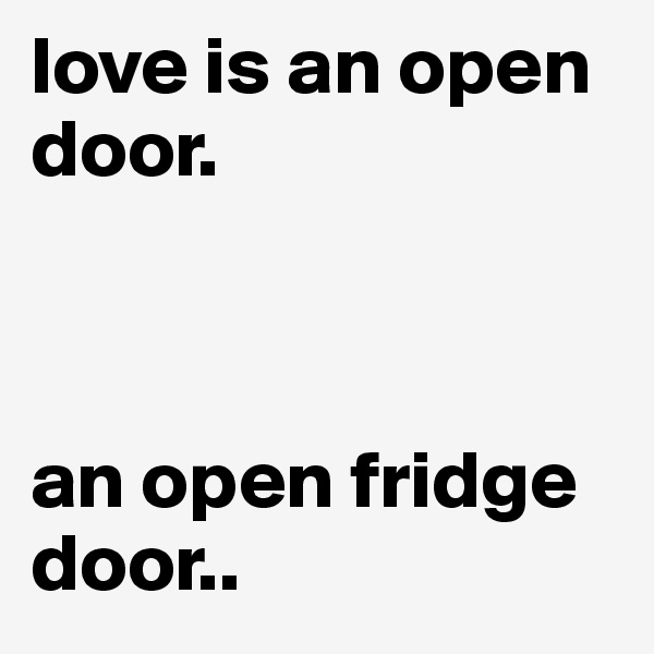 love is an open door.     an open fridge door..