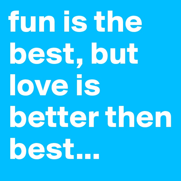 fun is the best, but love is better then best...