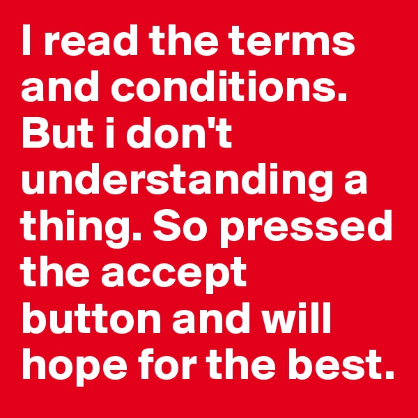 I read the terms and conditions. But i don't understanding a thing. So pressed the accept button and will hope for the best.