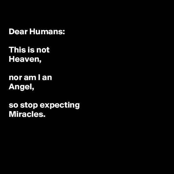 Dear Humans:  This is not  Heaven,   nor am I an  Angel,  so stop expecting Miracles.