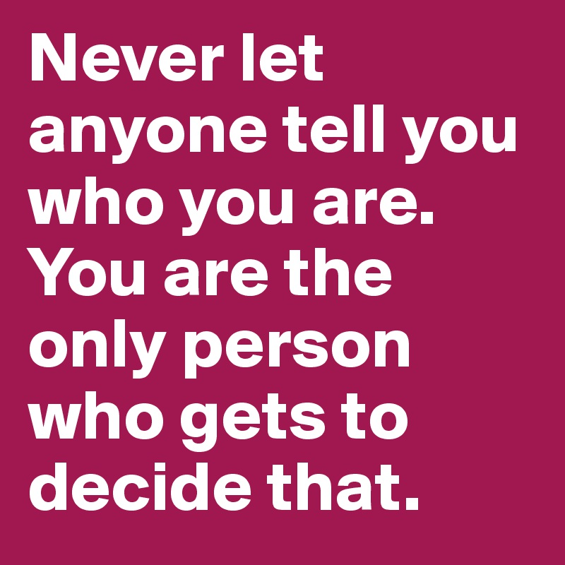 Never let anyone tell you who you are. You are the only person who gets to decide that.