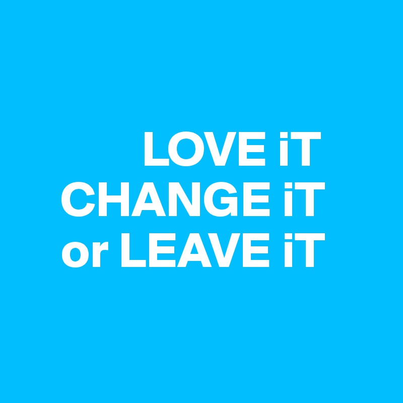 LOVE iT     CHANGE iT     or LEAVE iT