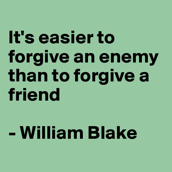 It's easier to forgive an enemy than to forgive a friend  - William Blake