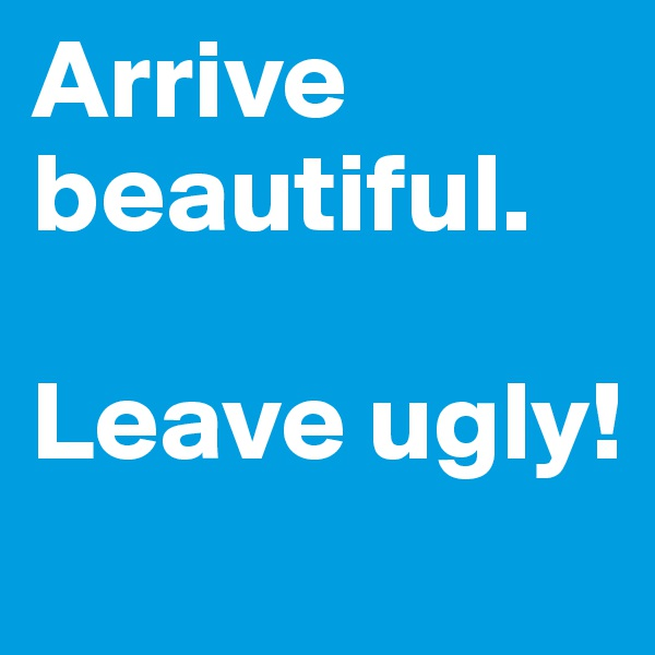 Arrive beautiful.  Leave ugly!