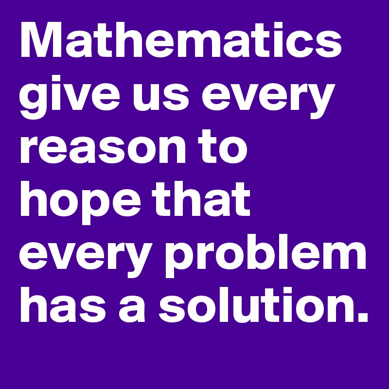 Mathematics give us every reason to hope that every problem has a ...