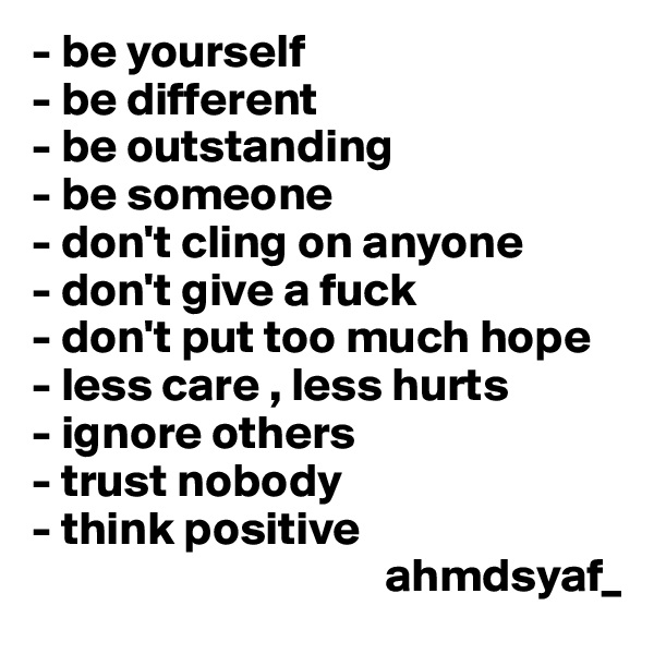 - be yourself - be different - be outstanding - be someone  - don't cling on anyone - don't give a fuck - don't put too much hope - less care , less hurts - ignore others - trust nobody  - think positive                                      ahmdsyaf_