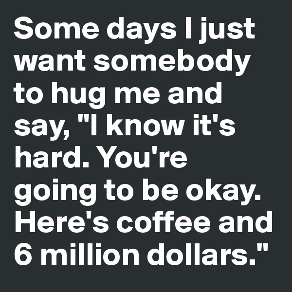 "Some days I just want somebody to hug me and say, ""I know it's hard. You're going to be okay. Here's coffee and 6 million dollars."""