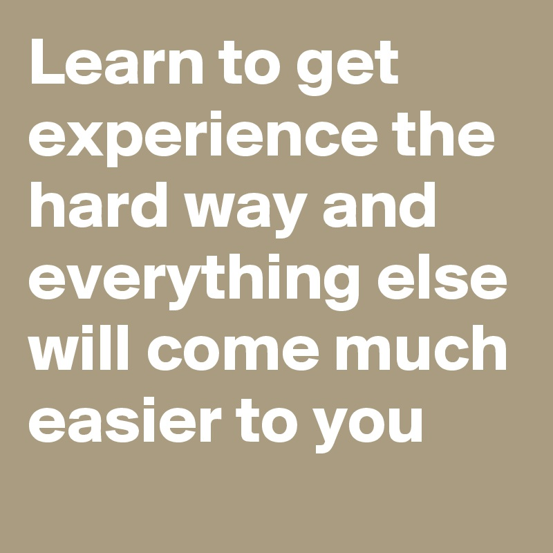 Learn to get experience the hard way and everything else will come much easier to you