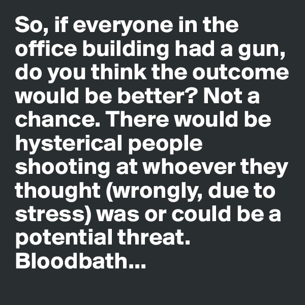 So, if everyone in the office building had a gun, do you think the outcome would be better? Not a chance. There would be hysterical people shooting at whoever they thought (wrongly, due to stress) was or could be a potential threat. Bloodbath...