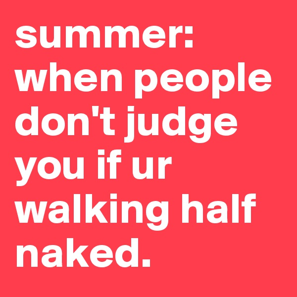 summer: when people don't judge you if ur walking half naked.