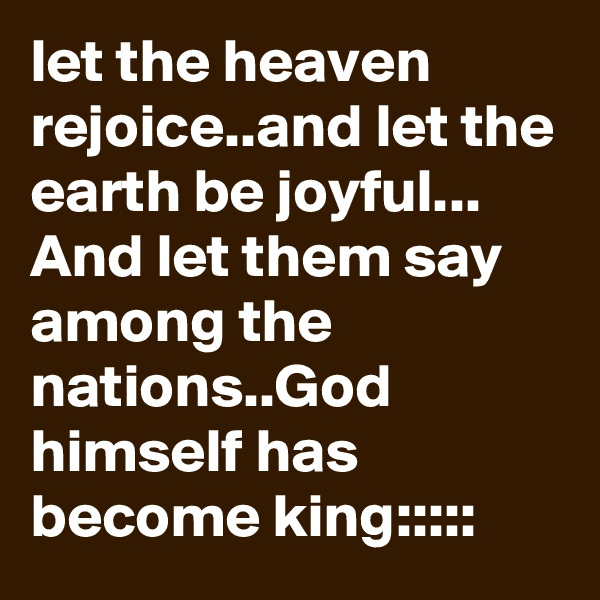 let the heaven rejoice..and let the earth be joyful... And let them say among the nations..God himself has become king:::::