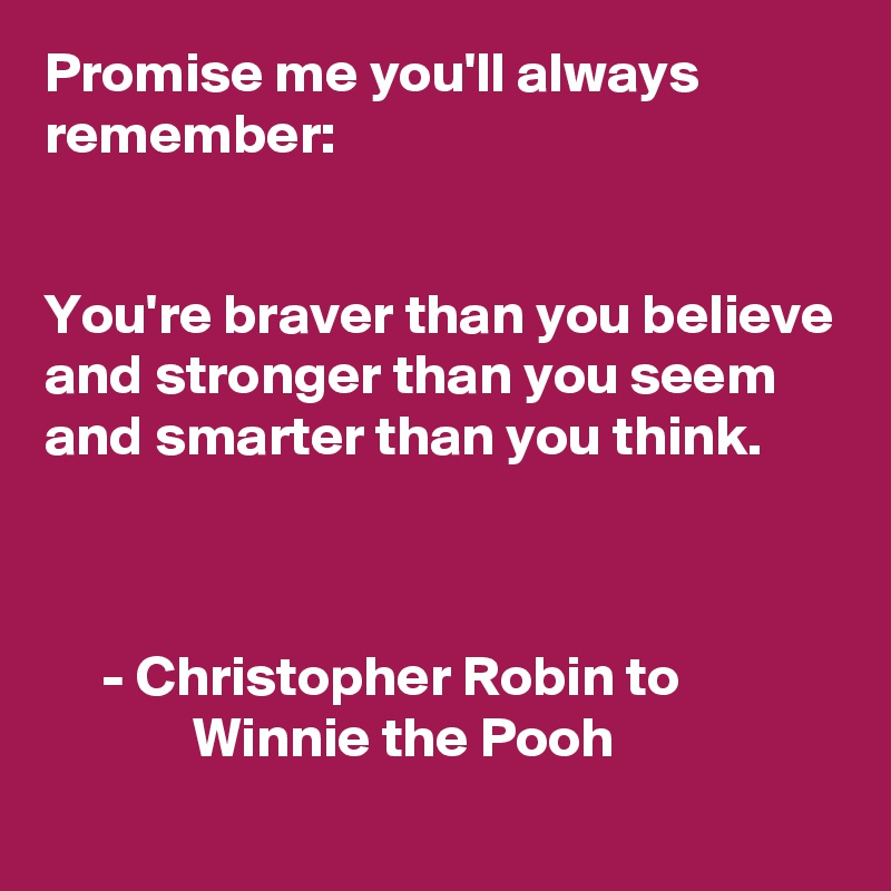 Promise me you'll always remember:   You're braver than you believe and stronger than you seem  and smarter than you think.         - Christopher Robin to                           Winnie the Pooh