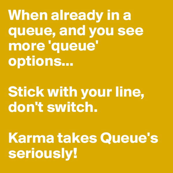 When already in a queue, and you see more 'queue' options...  Stick with your line, don't switch.  Karma takes Queue's seriously!