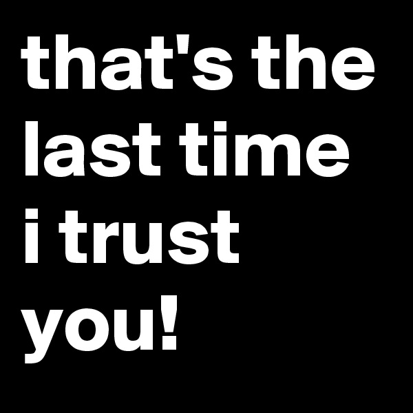that's the last time i trust you!