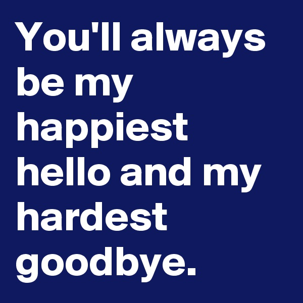 You'll always be my happiest hello and my hardest goodbye.