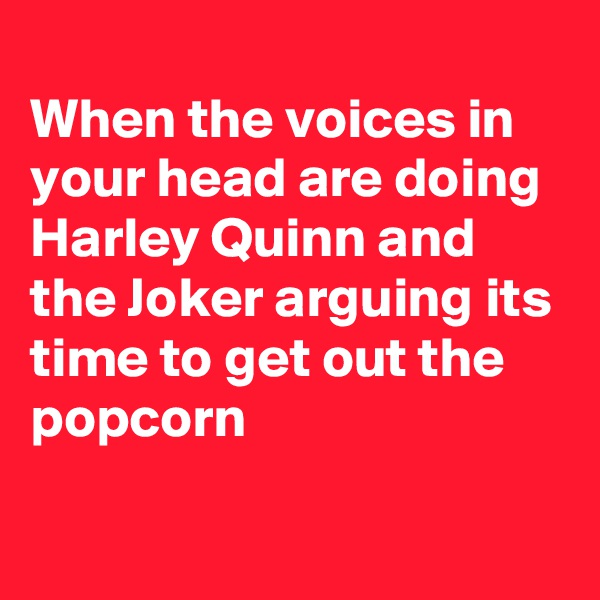 When the voices in your head are doing Harley Quinn and the Joker arguing its time to get out the popcorn