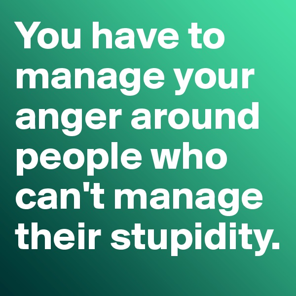 You have to manage your anger around people who can't manage their stupidity.