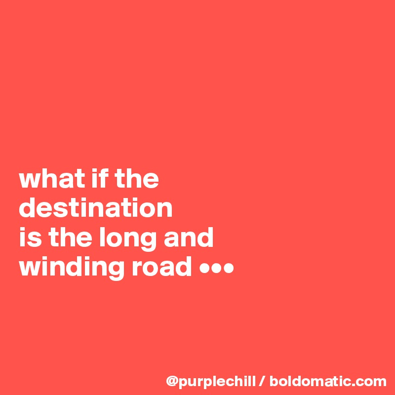 what if the  destination  is the long and  winding road •••