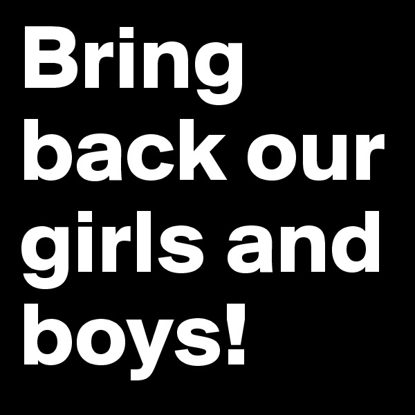 Bring back our girls and boys!