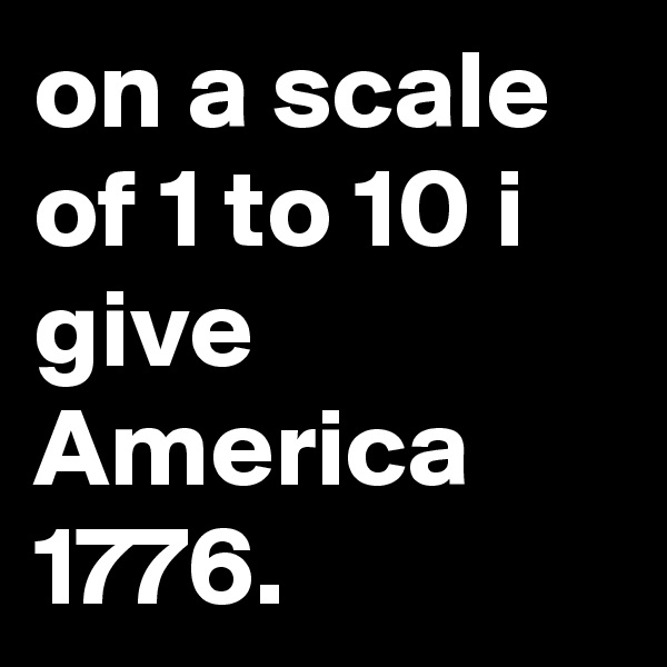 on a scale of 1 to 10 i give America  1776.