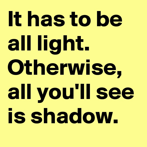 It has to be all light. Otherwise, all you'll see is shadow.