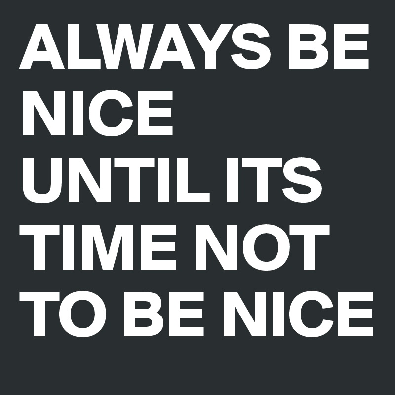 Always Be Nice Until Its Time Not To Be Nice Post By Killmill68 On