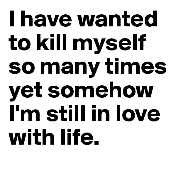 I have wanted to kill myself so many times yet somehow I'm still in love with life.