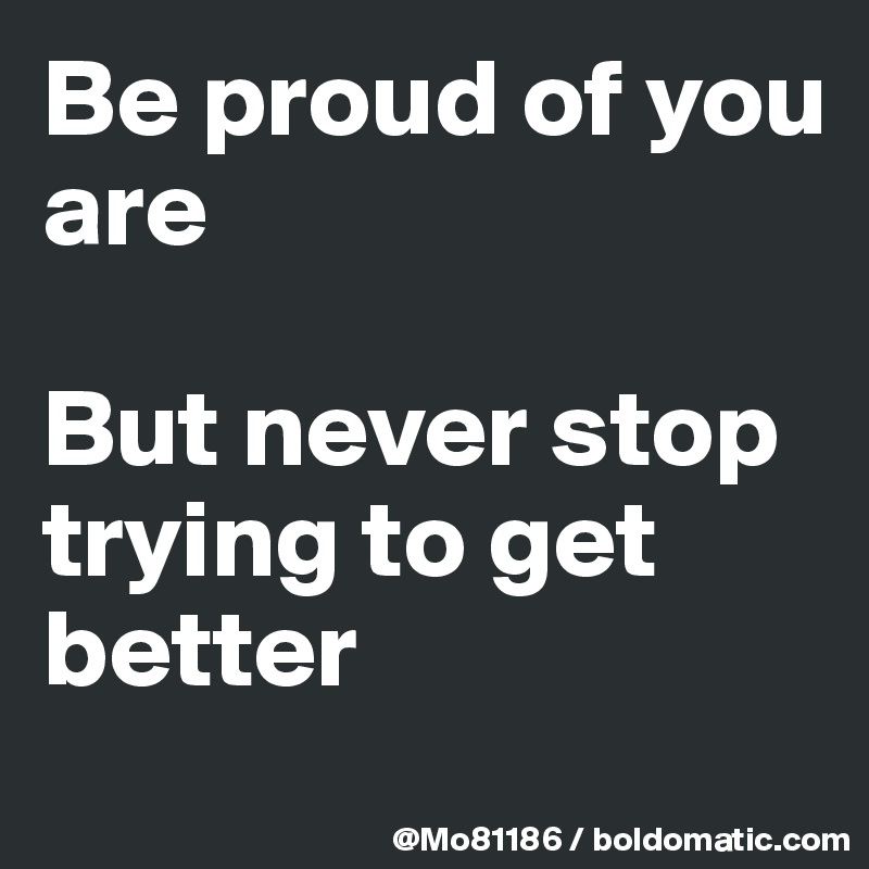 Be proud of you are   But never stop trying to get better