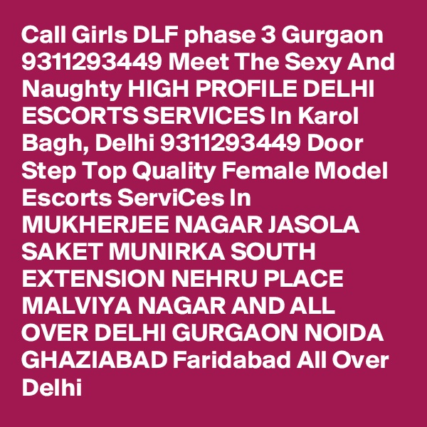 Call Girls DLF phase 3 Gurgaon 9311293449 Meet The Sexy And Naughty HIGH PROFILE DELHI ESCORTS SERVICES In Karol Bagh, Delhi 9311293449 Door Step Top Quality Female Model Escorts ServiCes In MUKHERJEE NAGAR JASOLA SAKET MUNIRKA SOUTH EXTENSION NEHRU PLACE MALVIYA NAGAR AND ALL OVER DELHI GURGAON NOIDA GHAZIABAD Faridabad All Over Delhi