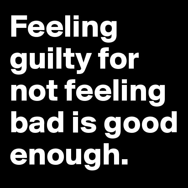 Feeling guilty for not feeling bad is good enough.