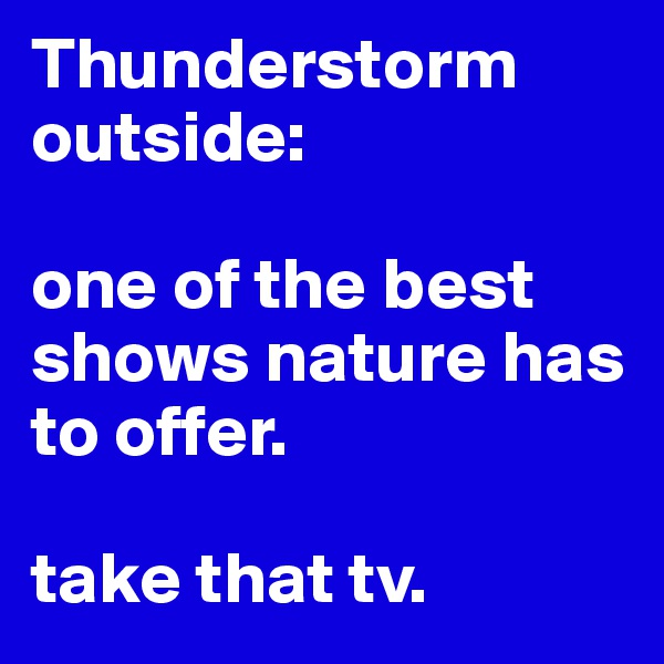 Thunderstorm outside:   one of the best shows nature has to offer.   take that tv.