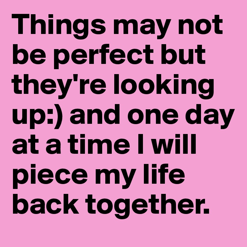 Things may not be perfect but they're looking up:) and one day at a time I will piece my life back together.