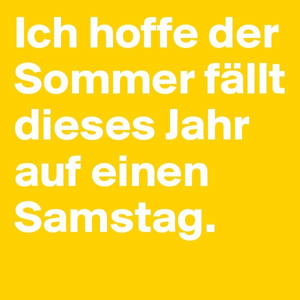 Ich hoffe der Sommer fällt dieses Jahr auf einen Samstag.