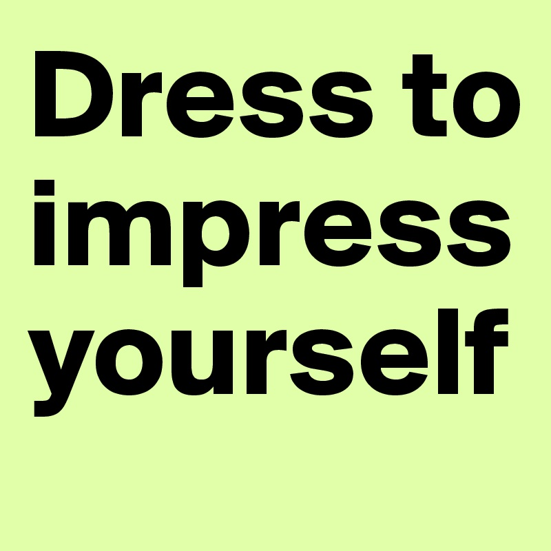 048337bf66 Dress to impress yourself - Post by phuamaxx on Boldomatic