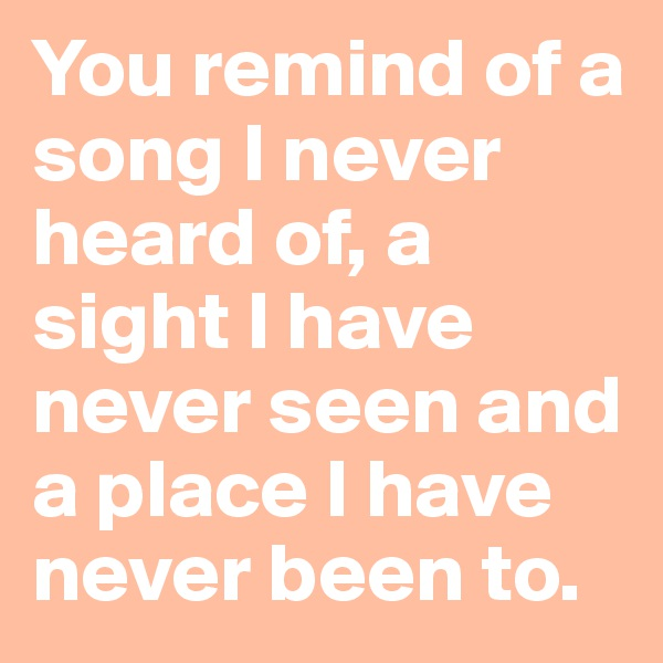 You remind of a song I never heard of, a sight I have never seen and a place I have never been to.