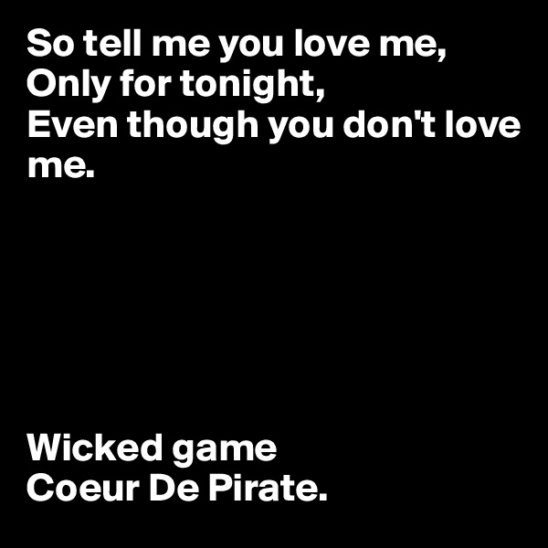 So tell me you love me,  Only for tonight, Even though you don't love me.       Wicked game  Coeur De Pirate.
