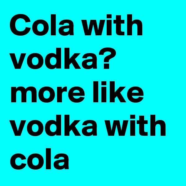 Cola with vodka? more like vodka with cola