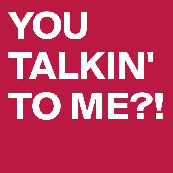 YOU TALKIN' TO ME?!