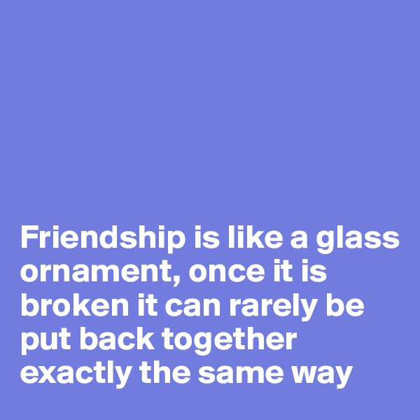 Friendship is like a glass ornament, once it is broken it can rarely be put back together exactly the same way