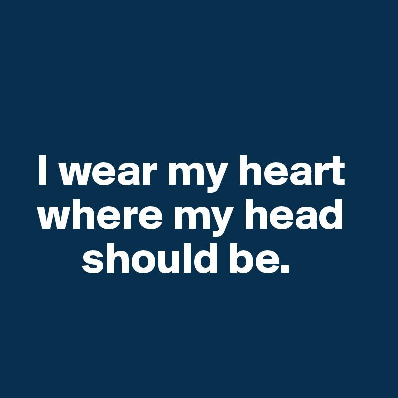 I wear my heart   where my head        should be.