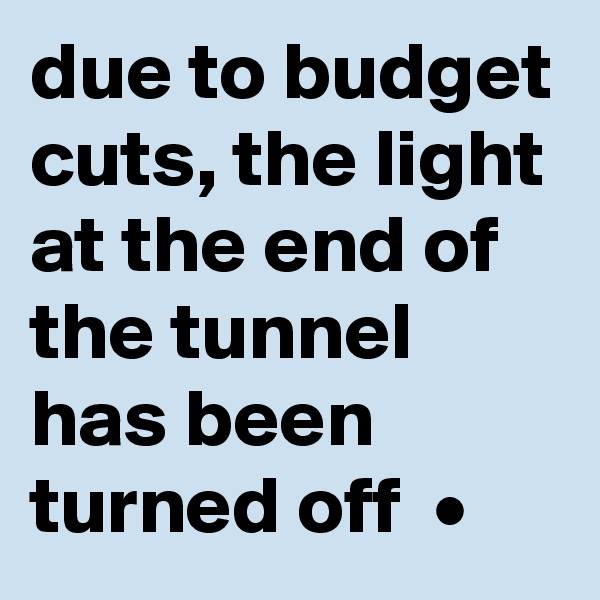 due to budget cuts, the light at the end of the tunnel has been turned off  •