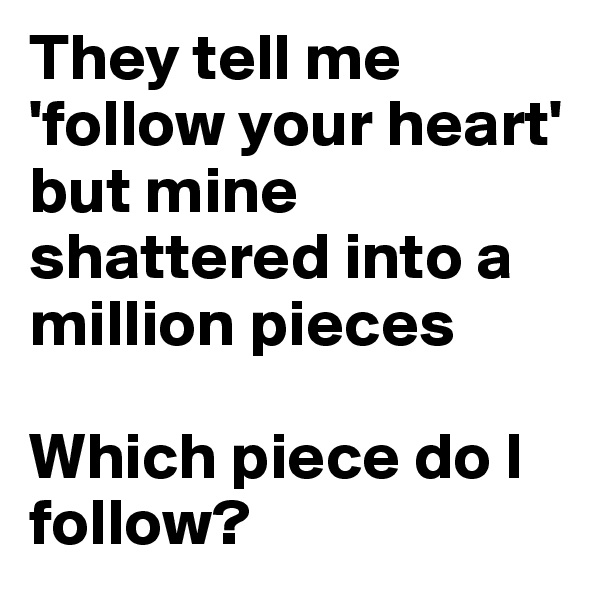 They tell me 'follow your heart' but mine shattered into a million pieces   Which piece do I follow?