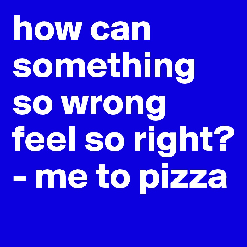 how can something so wrong feel so right? - me to pizza
