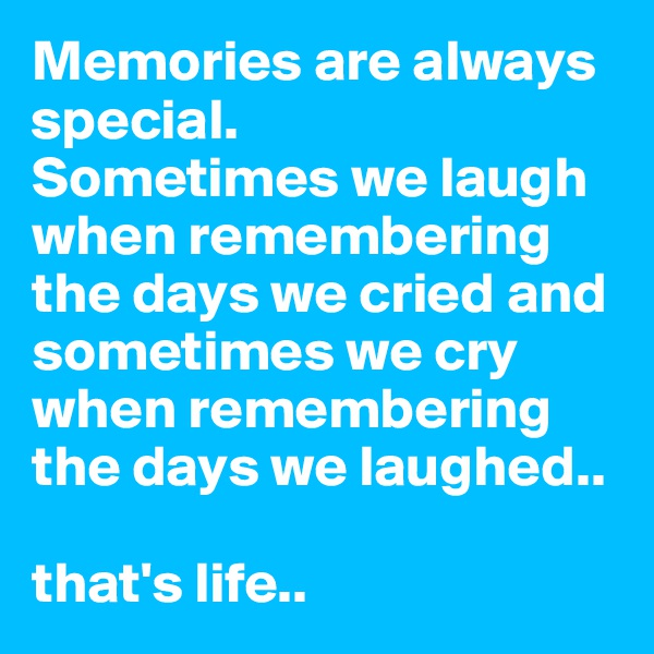 Memories are always special.  Sometimes we laugh when remembering the days we cried and sometimes we cry when remembering the days we laughed..   that's life..