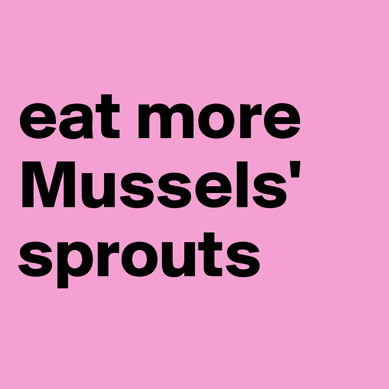 eat more Mussels' sprouts